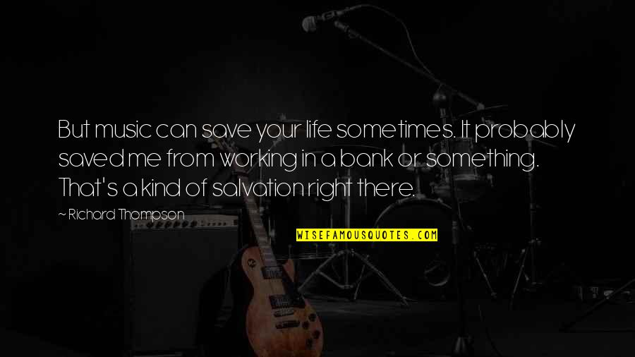 That's Me Right There Quotes By Richard Thompson: But music can save your life sometimes. It