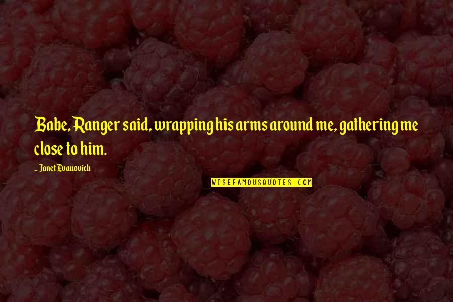 That's My Babe Quotes By Janet Evanovich: Babe, Ranger said, wrapping his arms around me,
