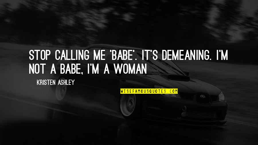 That's My Babe Quotes By Kristen Ashley: Stop calling me 'babe'. It's demeaning. I'm not