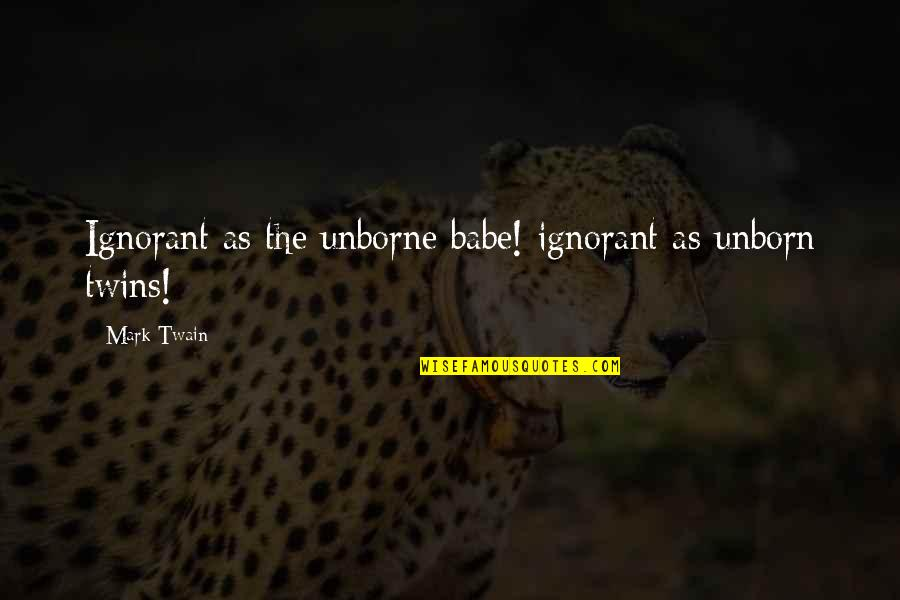 That's My Babe Quotes By Mark Twain: Ignorant as the unborne babe! ignorant as unborn