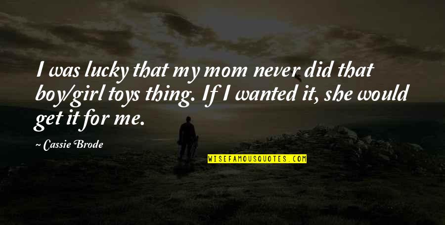 That's My Tomboy Quotes By Cassie Brode: I was lucky that my mom never did