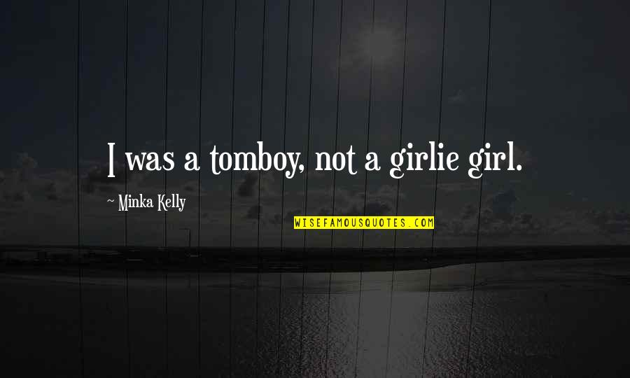 That's My Tomboy Quotes By Minka Kelly: I was a tomboy, not a girlie girl.