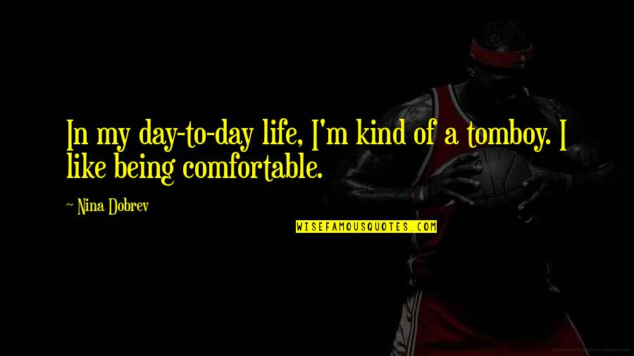 That's My Tomboy Quotes By Nina Dobrev: In my day-to-day life, I'm kind of a