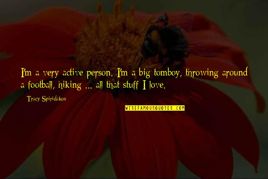 That's My Tomboy Quotes By Tracy Spiridakos: I'm a very active person. I'm a big
