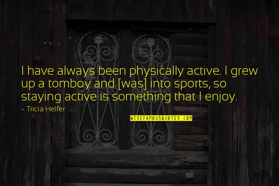 That's My Tomboy Quotes By Tricia Helfer: I have always been physically active. I grew