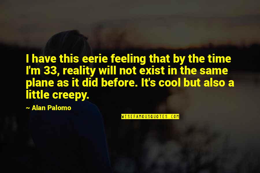 That's Not Cool Quotes By Alan Palomo: I have this eerie feeling that by the