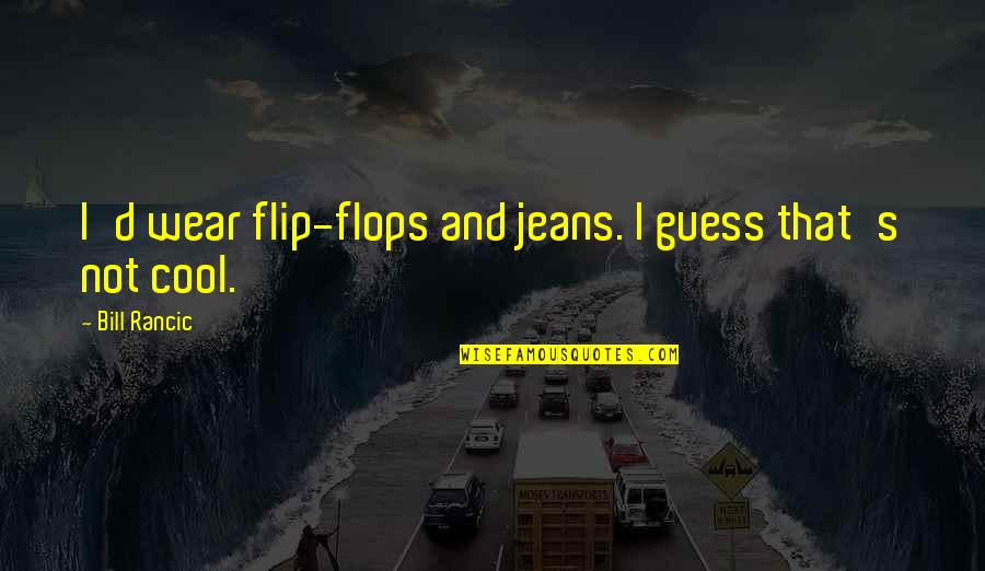 That's Not Cool Quotes By Bill Rancic: I'd wear flip-flops and jeans. I guess that's