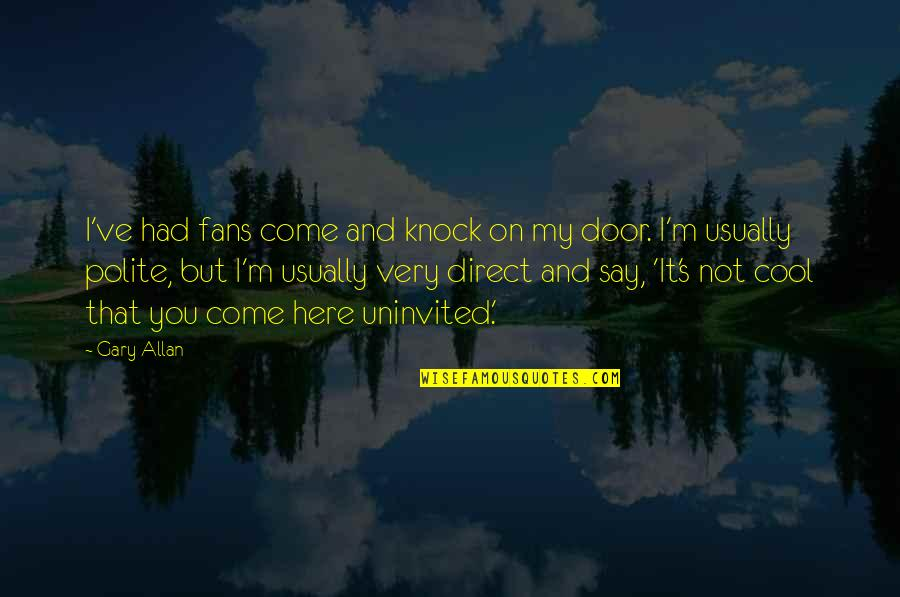 That's Not Cool Quotes By Gary Allan: I've had fans come and knock on my