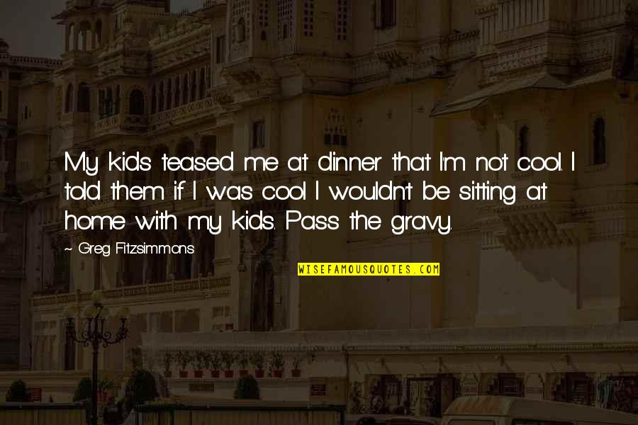 That's Not Cool Quotes By Greg Fitzsimmons: My kids teased me at dinner that I'm