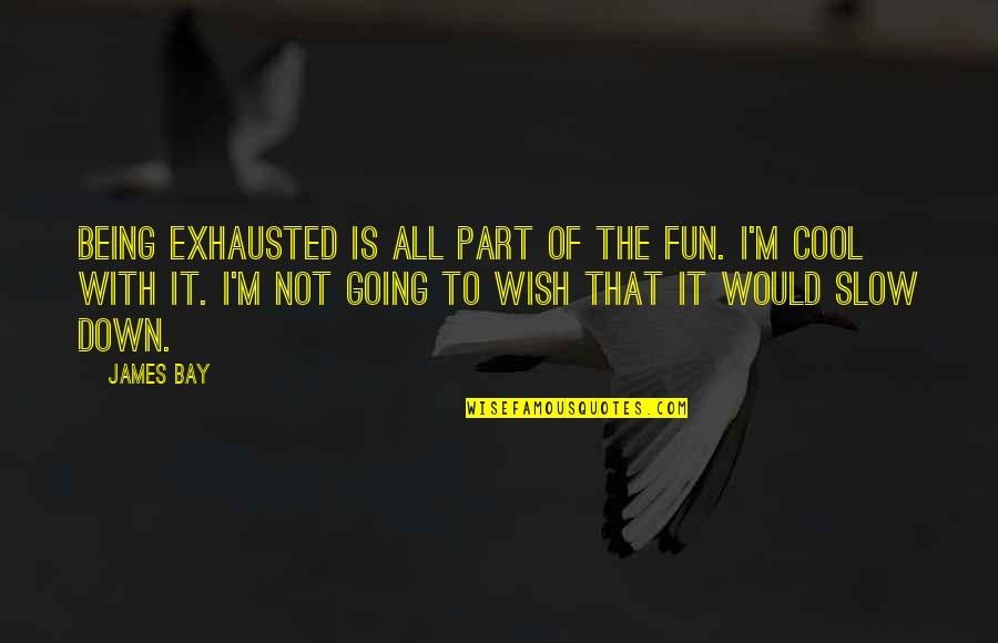 That's Not Cool Quotes By James Bay: Being exhausted is all part of the fun.
