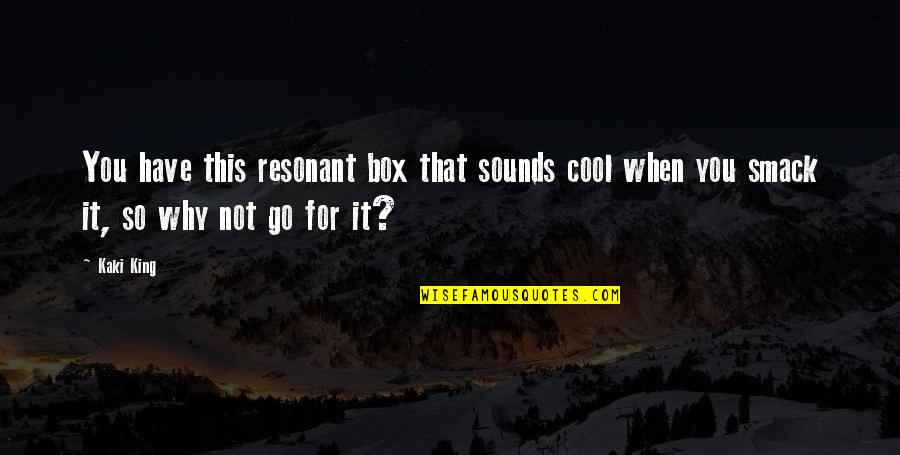 That's Not Cool Quotes By Kaki King: You have this resonant box that sounds cool