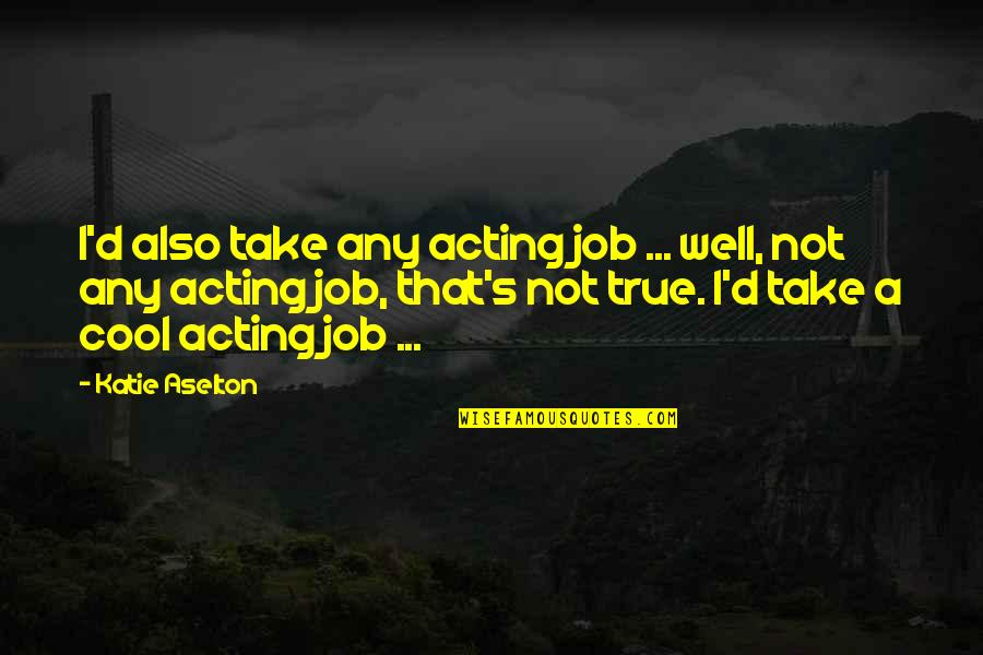 That's Not Cool Quotes By Katie Aselton: I'd also take any acting job ... well,