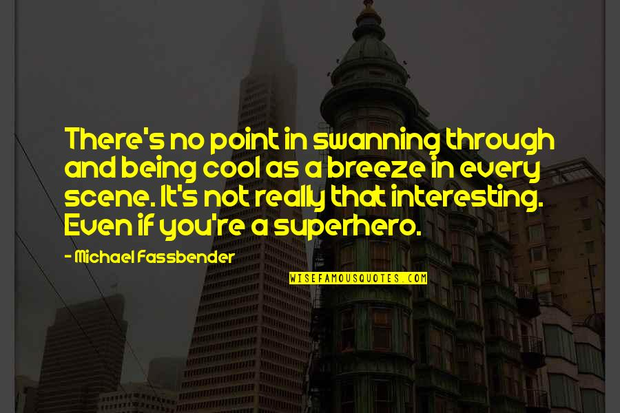 That's Not Cool Quotes By Michael Fassbender: There's no point in swanning through and being