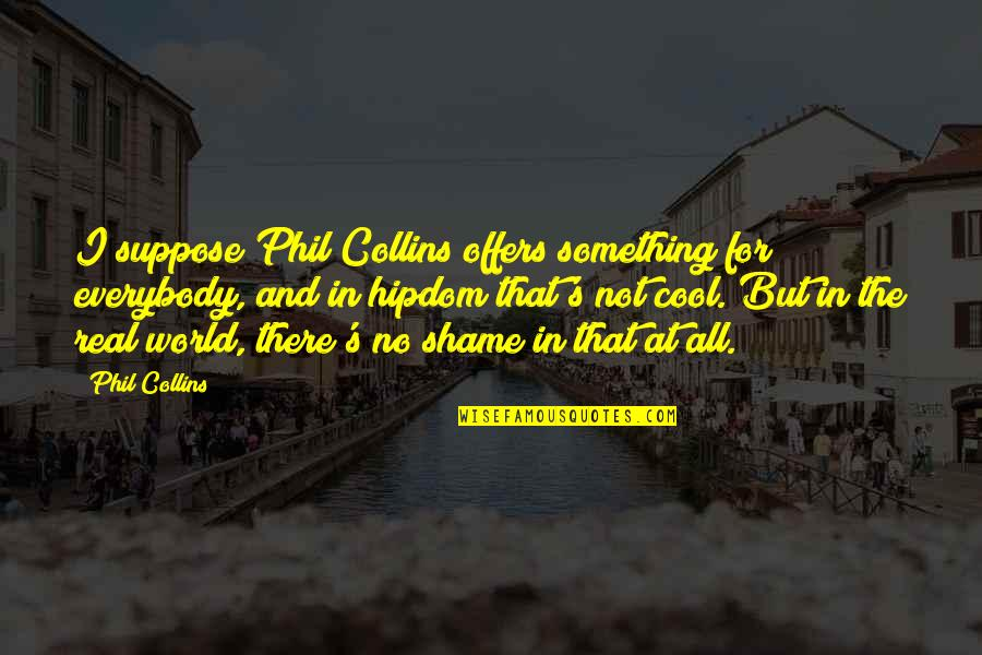 That's Not Cool Quotes By Phil Collins: I suppose Phil Collins offers something for everybody,