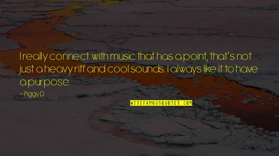 That's Not Cool Quotes By Piggy D.: I really connect with music that has a