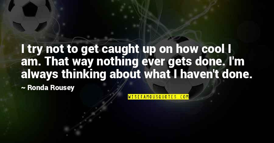 That's Not Cool Quotes By Ronda Rousey: I try not to get caught up on
