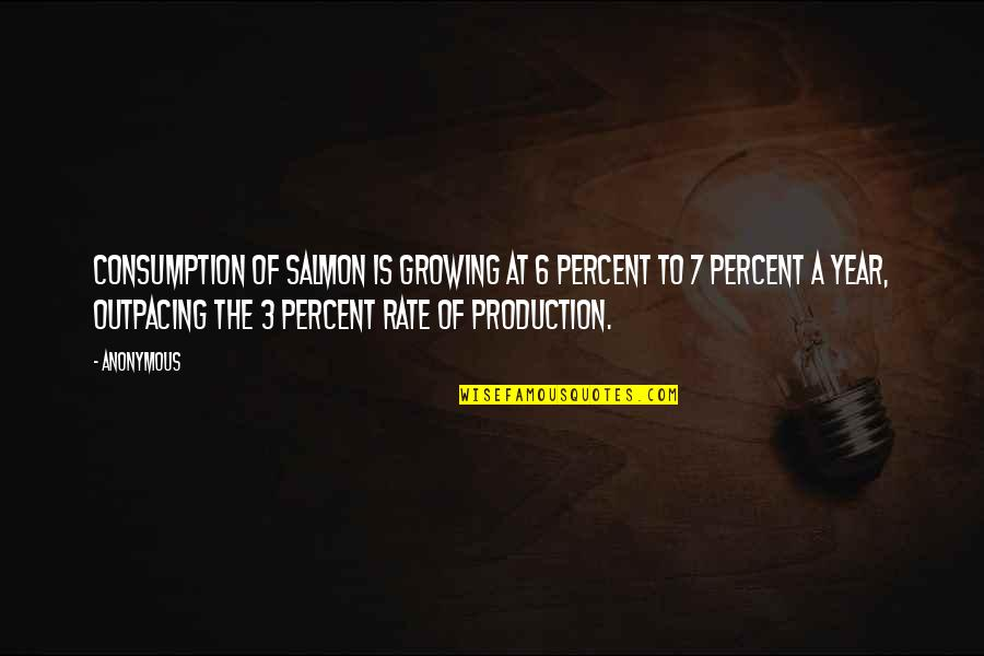 The 3 Quotes By Anonymous: Consumption of salmon is growing at 6 percent