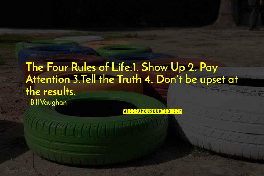 The 3 Quotes By Bill Vaughan: The Four Rules of Life:1. Show Up 2.