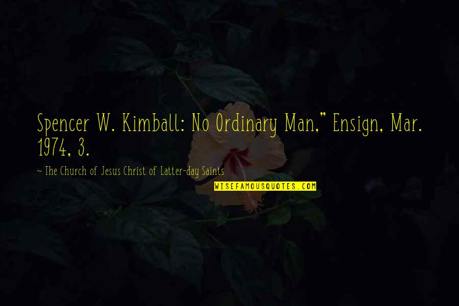 "The 3 Quotes By The Church Of Jesus Christ Of Latter-day Saints: Spencer W. Kimball: No Ordinary Man,"" Ensign, Mar."