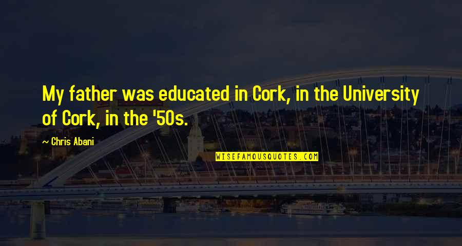 The 50s Quotes By Chris Abani: My father was educated in Cork, in the