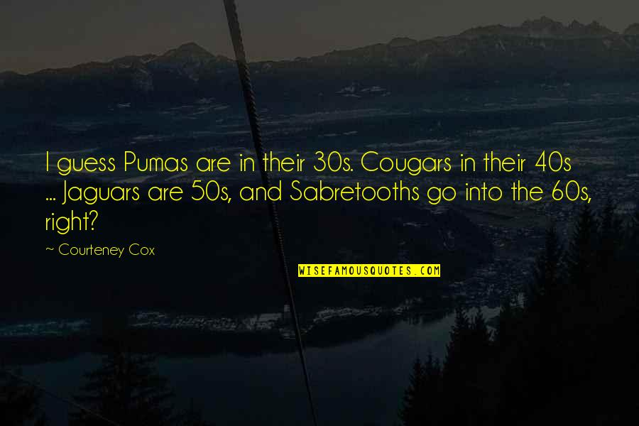 The 50s Quotes By Courteney Cox: I guess Pumas are in their 30s. Cougars