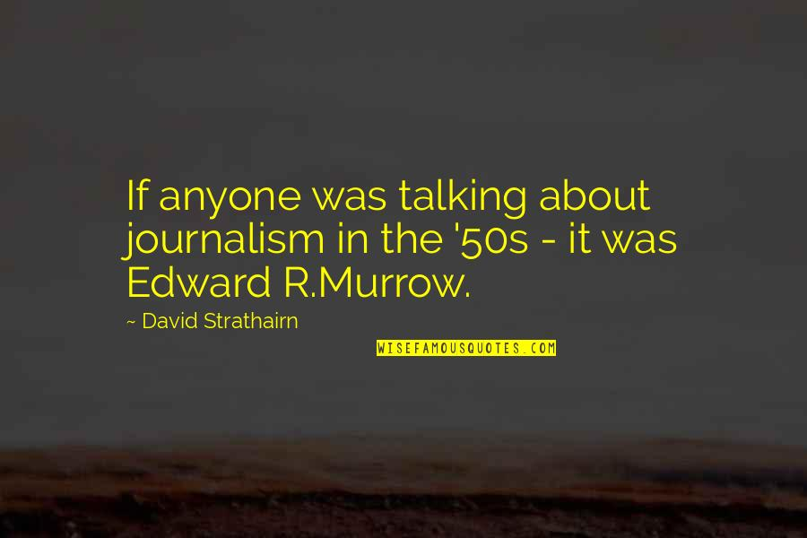 The 50s Quotes By David Strathairn: If anyone was talking about journalism in the
