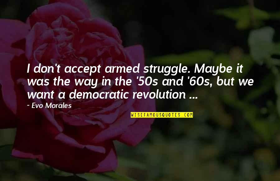 The 50s Quotes By Evo Morales: I don't accept armed struggle. Maybe it was