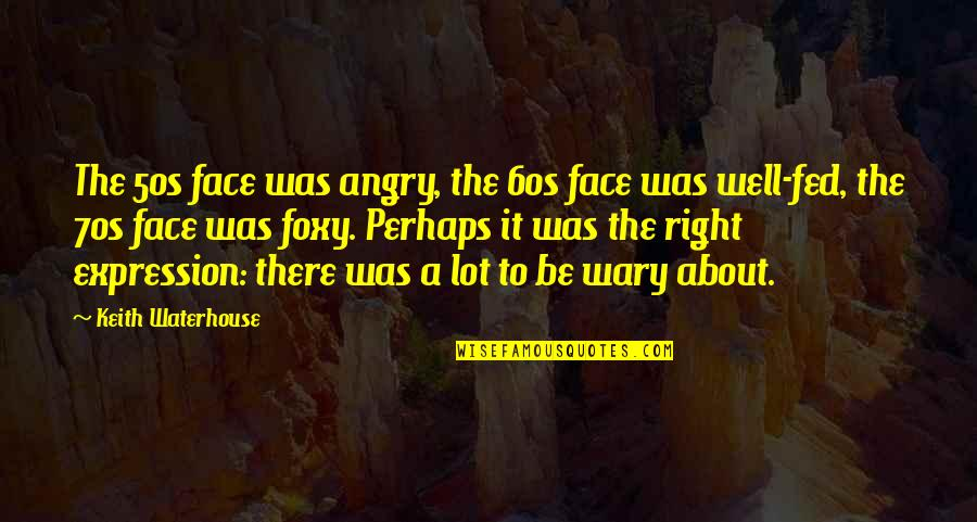 The 50s Quotes By Keith Waterhouse: The 50s face was angry, the 60s face