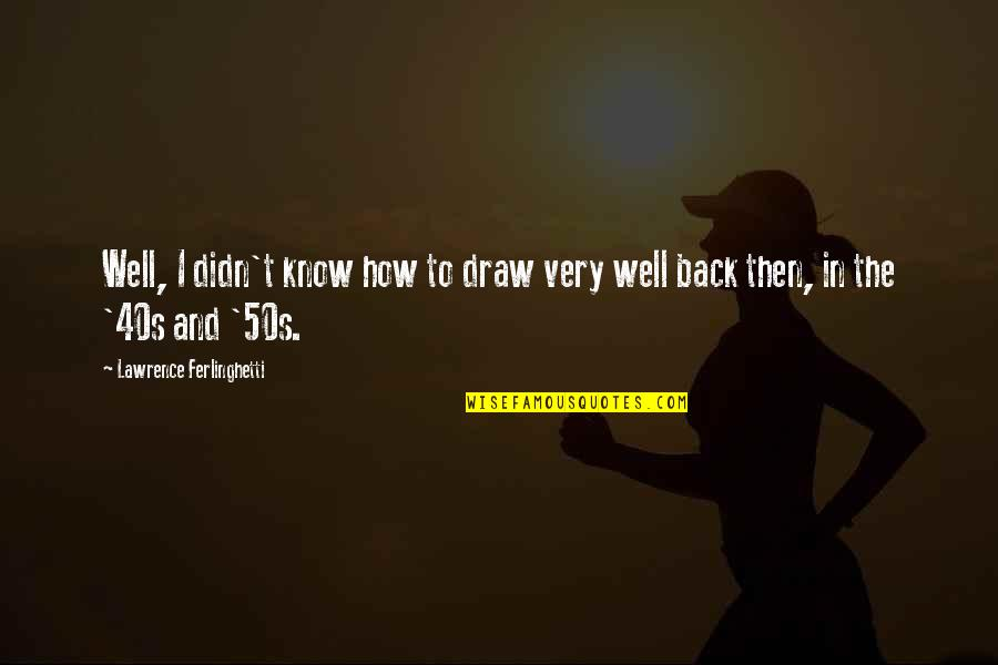 The 50s Quotes By Lawrence Ferlinghetti: Well, I didn't know how to draw very