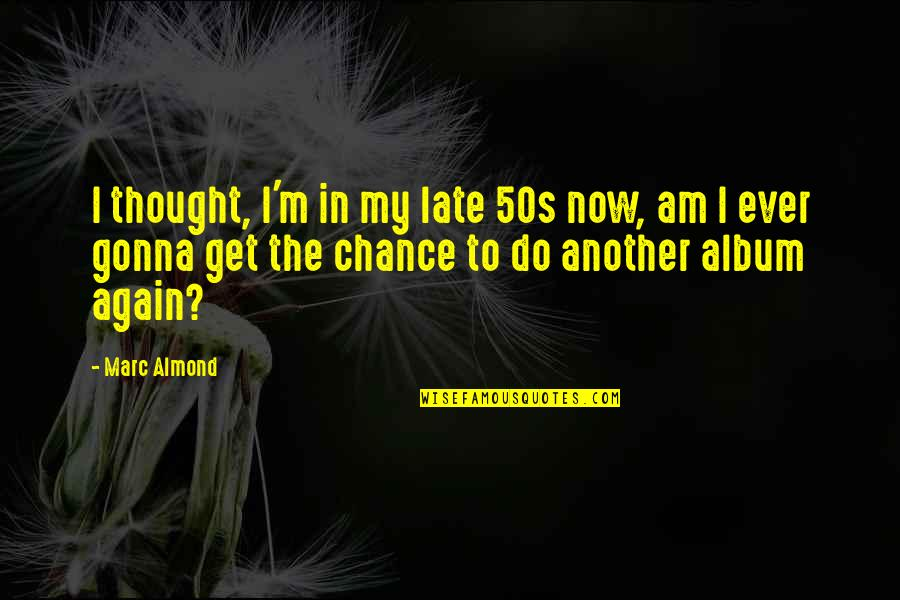 The 50s Quotes By Marc Almond: I thought, I'm in my late 50s now,