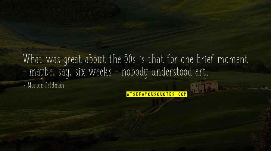 The 50s Quotes By Morton Feldman: What was great about the 50s is that