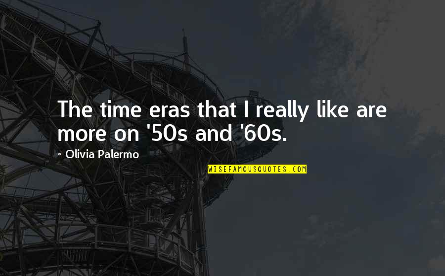 The 50s Quotes By Olivia Palermo: The time eras that I really like are