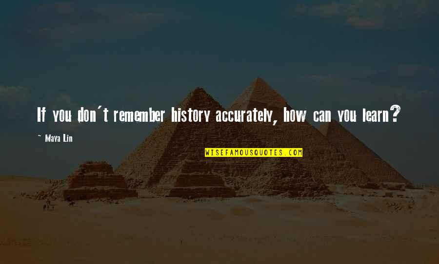 The Accuracy Of History Quotes By Maya Lin: If you don't remember history accurately, how can