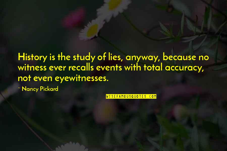 The Accuracy Of History Quotes By Nancy Pickard: History is the study of lies, anyway, because