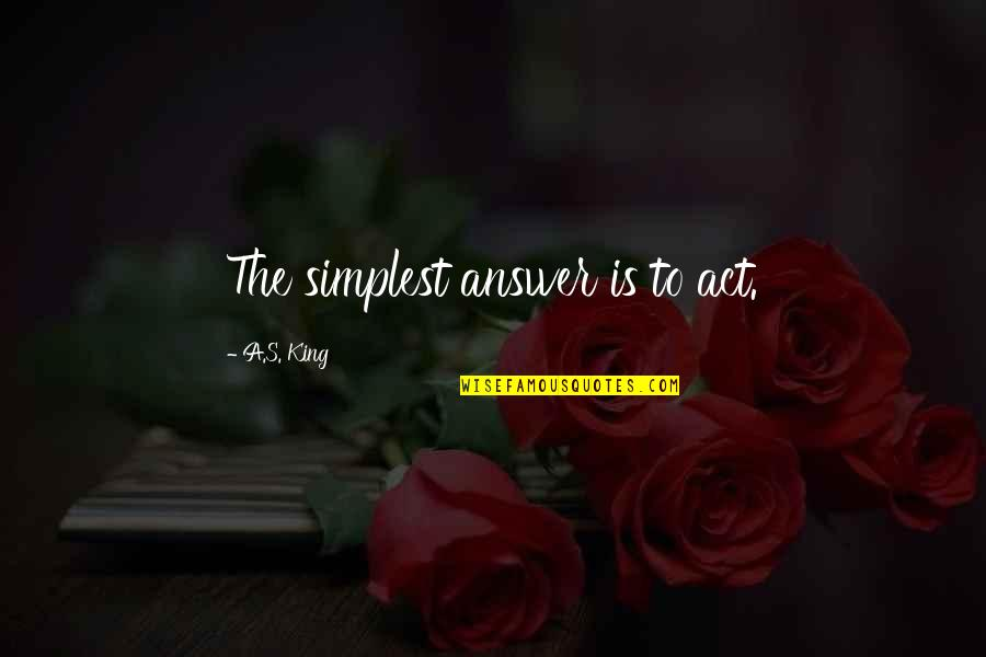 The Act Quotes By A.S. King: The simplest answer is to act.