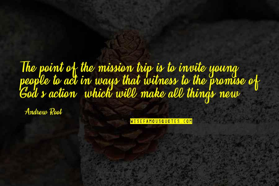 The Act Quotes By Andrew Root: The point of the mission trip is to