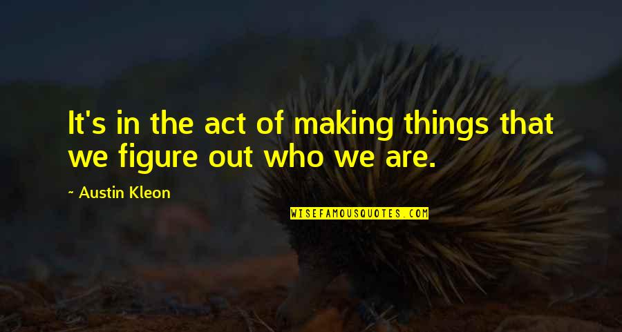 The Act Quotes By Austin Kleon: It's in the act of making things that