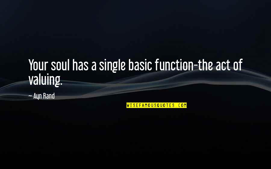 The Act Quotes By Ayn Rand: Your soul has a single basic function-the act
