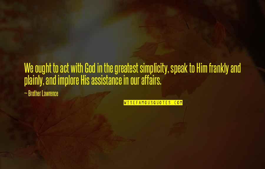 The Act Quotes By Brother Lawrence: We ought to act with God in the