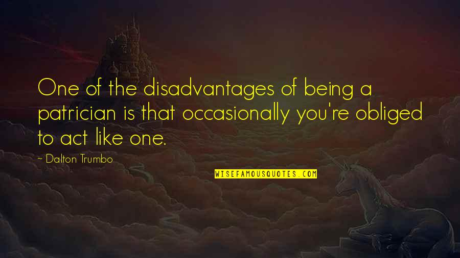The Act Quotes By Dalton Trumbo: One of the disadvantages of being a patrician