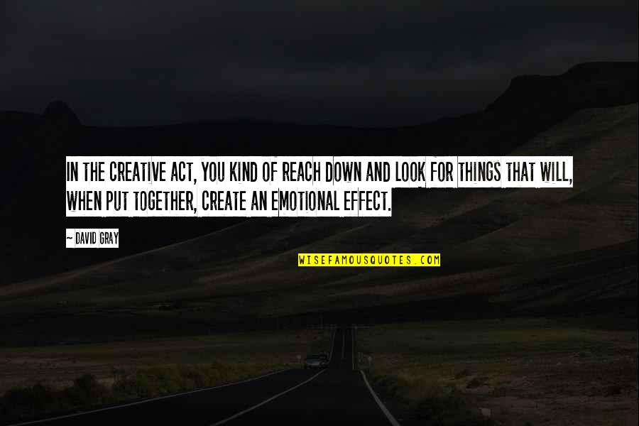The Act Quotes By David Gray: In the creative act, you kind of reach