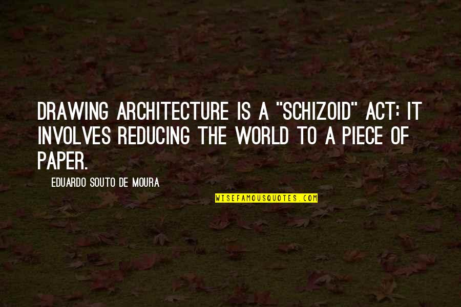 """The Act Quotes By Eduardo Souto De Moura: Drawing architecture is a """"schizoid"""" act: it involves"""