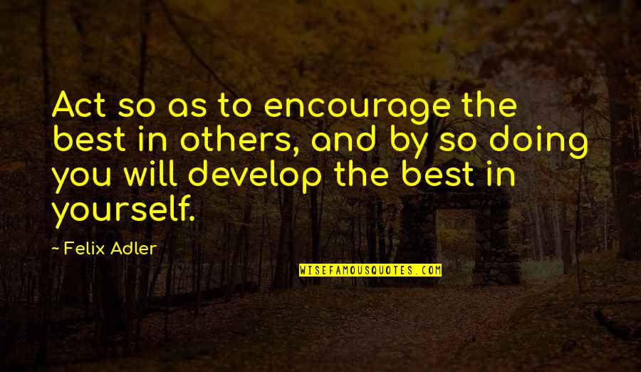 The Act Quotes By Felix Adler: Act so as to encourage the best in