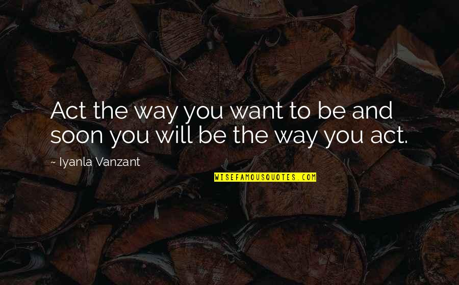 The Act Quotes By Iyanla Vanzant: Act the way you want to be and