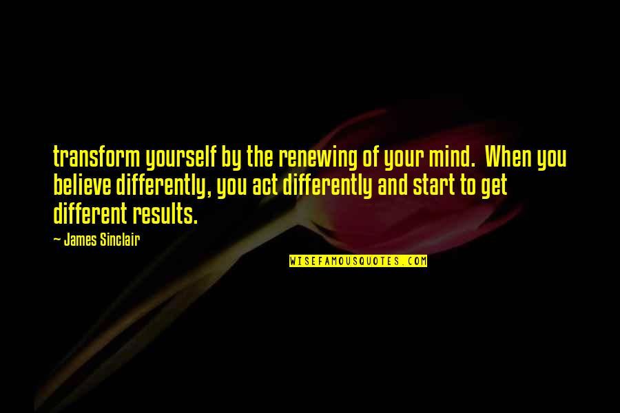 The Act Quotes By James Sinclair: transform yourself by the renewing of your mind.