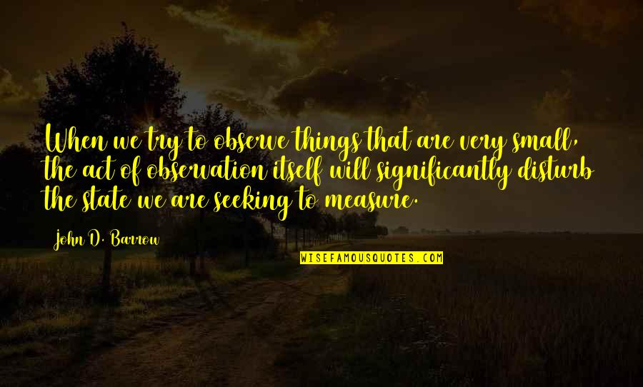 The Act Quotes By John D. Barrow: When we try to observe things that are