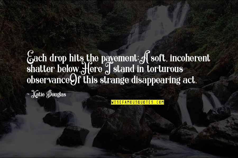 The Act Quotes By Katie Douglas: Each drop hits the pavement;A soft, incoherent shatter