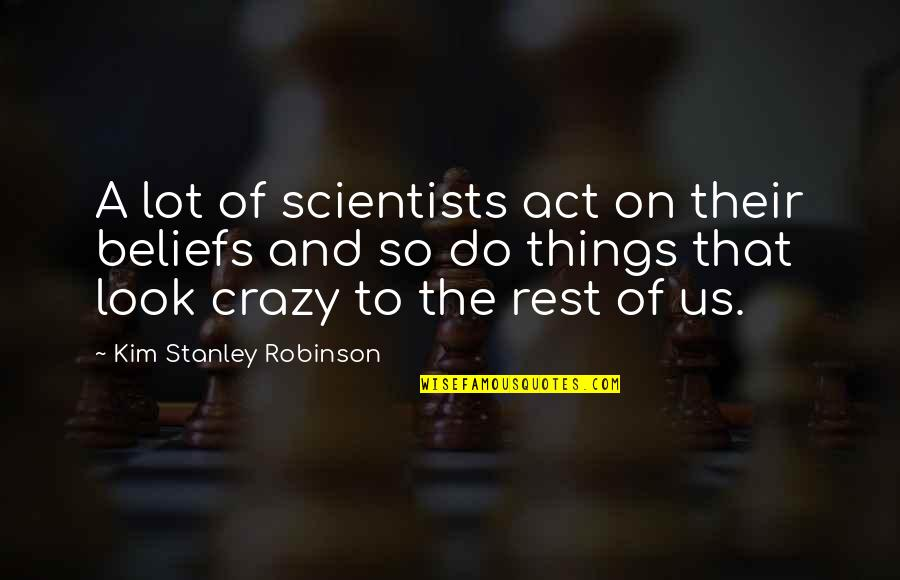 The Act Quotes By Kim Stanley Robinson: A lot of scientists act on their beliefs
