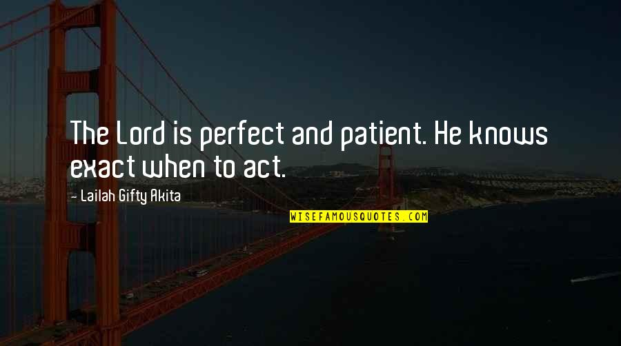 The Act Quotes By Lailah Gifty Akita: The Lord is perfect and patient. He knows