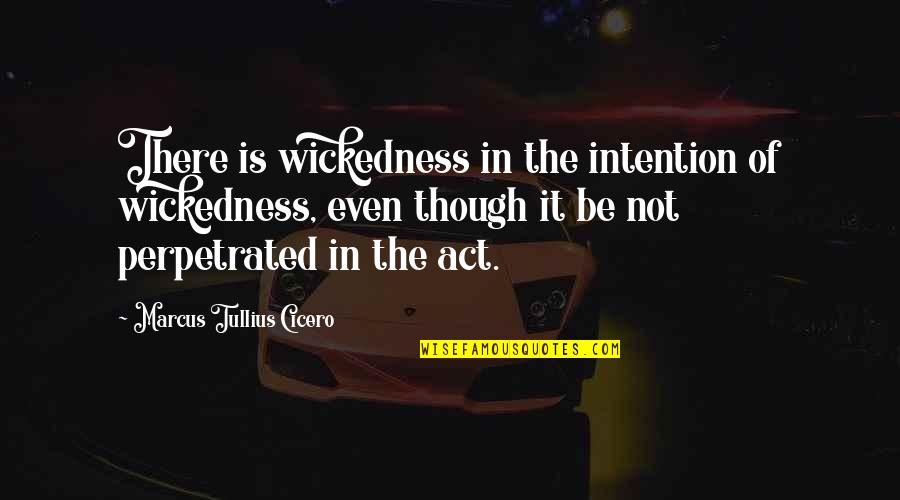 The Act Quotes By Marcus Tullius Cicero: There is wickedness in the intention of wickedness,